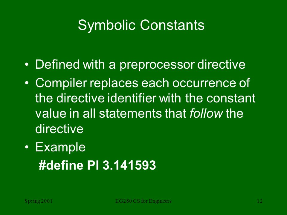 Spring 2001EG280 CS for Engineers12 Symbolic Constants Defined with a preprocessor directive Compiler replaces each occurrence of the directive identifier with the constant value in all statements that follow the directive Example #define PI