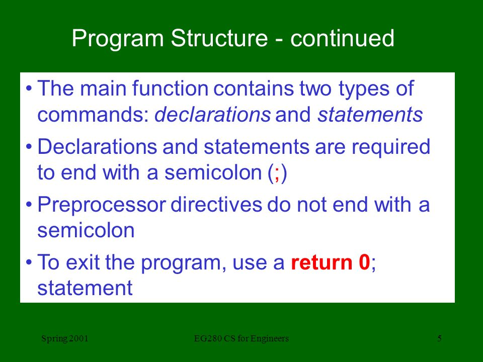 Spring 2001EG280 CS for Engineers5 Program Structure - continued The main function contains two types of commands: declarations and statements Declarations and statements are required to end with a semicolon (;) Preprocessor directives do not end with a semicolon To exit the program, use a return 0; statement