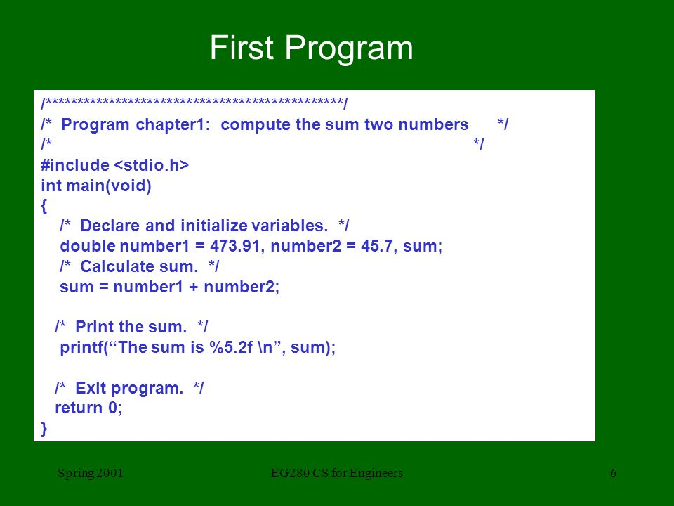 Spring 2001EG280 CS for Engineers6 First Program /**********************************************/ /* Program chapter1: compute the sum two numbers */ /* */ #include int main(void) { /* Declare and initialize variables.