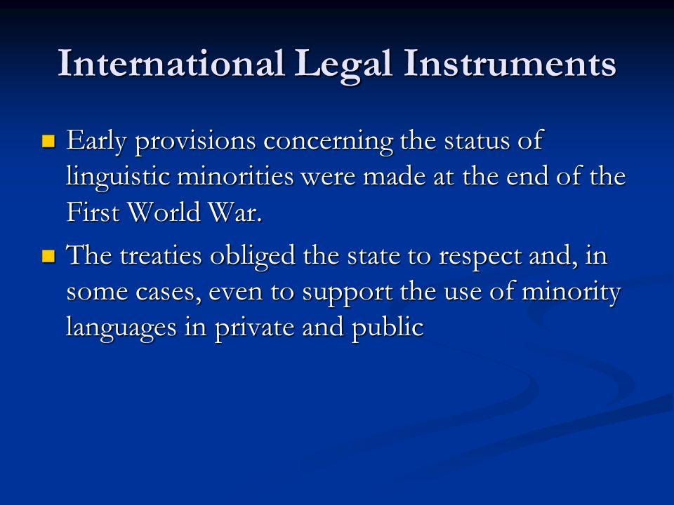 International Legal Instruments Early provisions concerning the status of linguistic minorities were made at the end of the First World War.