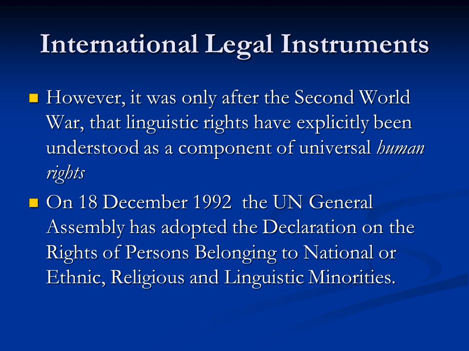 International Legal Instruments However, it was only after the Second World War, that linguistic rights have explicitly been understood as a component of universal human rights However, it was only after the Second World War, that linguistic rights have explicitly been understood as a component of universal human rights On 18 December 1992 the UN General Assembly has adopted the Declaration on the Rights of Persons Belonging to National or Ethnic, Religious and Linguistic Minorities.