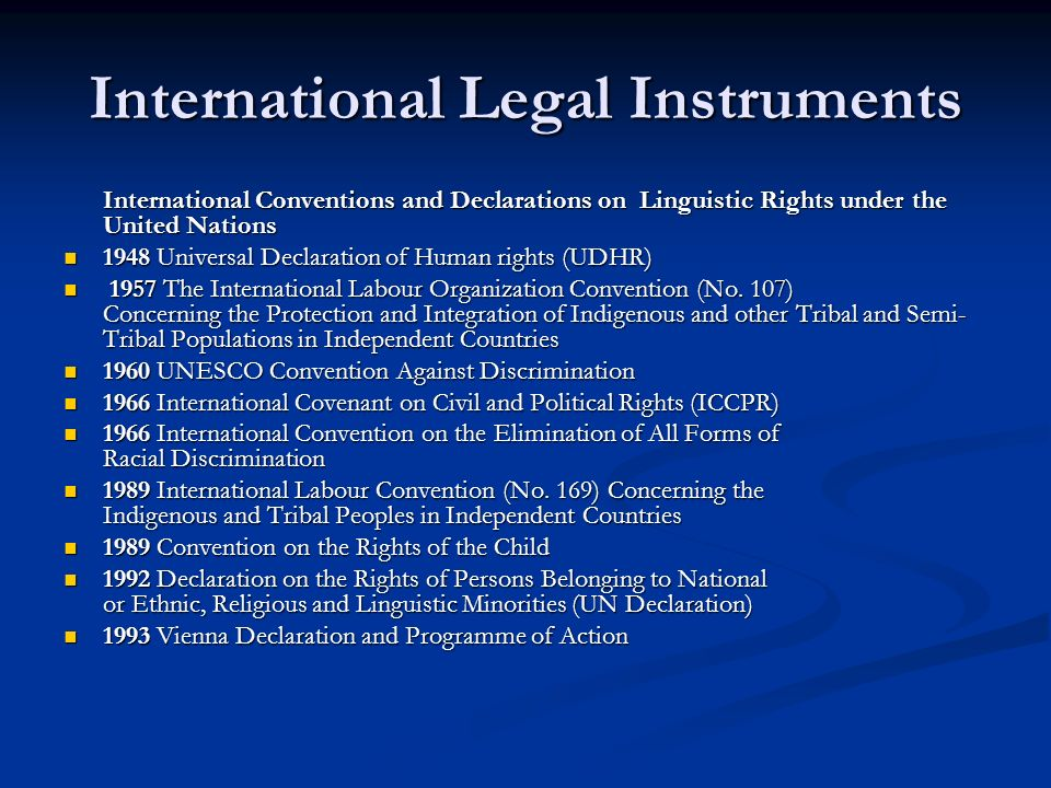 International Legal Instruments International Conventions and Declarations on Linguistic Rights under the United Nations International Conventions and Declarations on Linguistic Rights under the United Nations 1948 Universal Declaration of Human rights (UDHR) 1948 Universal Declaration of Human rights (UDHR) 1957 The International Labour Organization Convention (No.