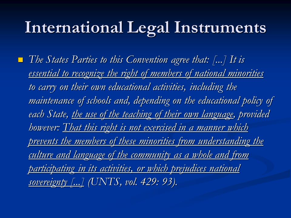 International Legal Instruments The States Parties to this Convention agree that: [...] It is essential to recognize the right of members of national minorities to carry on their own educational activities, including the maintenance of schools and, depending on the educational policy of each State, the use of the teaching of their own language, provided however: That this right is not exercised in a manner which prevents the members of these minorities from understanding the culture and language of the community as a whole and from participating in its activities, or which prejudices national sovereignty [...] (UNTS, vol.
