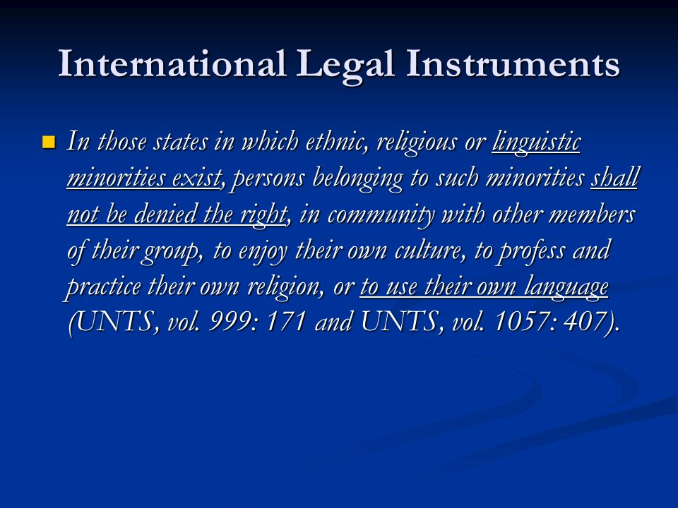 International Legal Instruments In those states in which ethnic, religious or linguistic minorities exist, persons belonging to such minorities shall not be denied the right, in community with other members of their group, to enjoy their own culture, to profess and practice their own religion, or to use their own language (UNTS, vol.