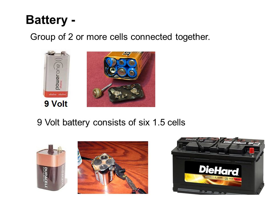 Battery - Group of 2 or more cells connected together. 9 Volt battery consists of six 1.5 cells