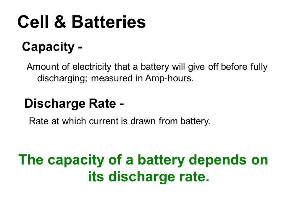 Cell & Batteries Capacity - Amount of electricity that a battery will give off before fully discharging; measured in Amp-hours.