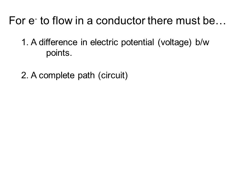 For e - to flow in a conductor there must be… 1.