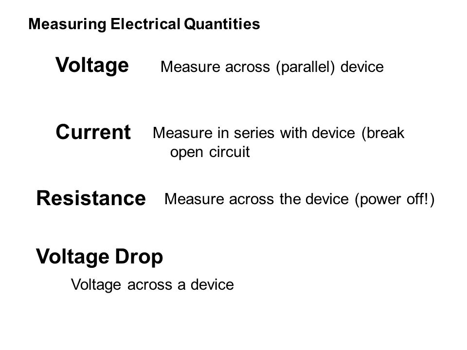 Measuring Electrical Quantities Voltage Measure across (parallel) device Current Measure in series with device (break open circuit Resistance Measure across the device (power off!) Voltage Drop Voltage across a device