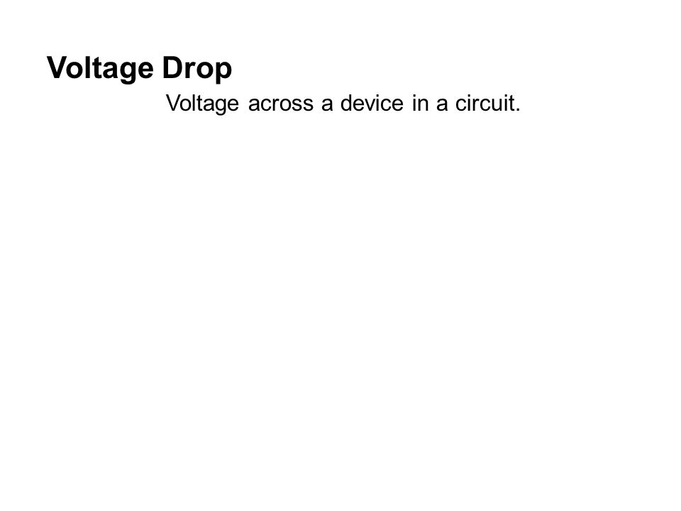 Voltage Drop Voltage across a device in a circuit.