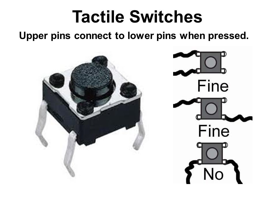 Tactile Switches Upper pins connect to lower pins when pressed.