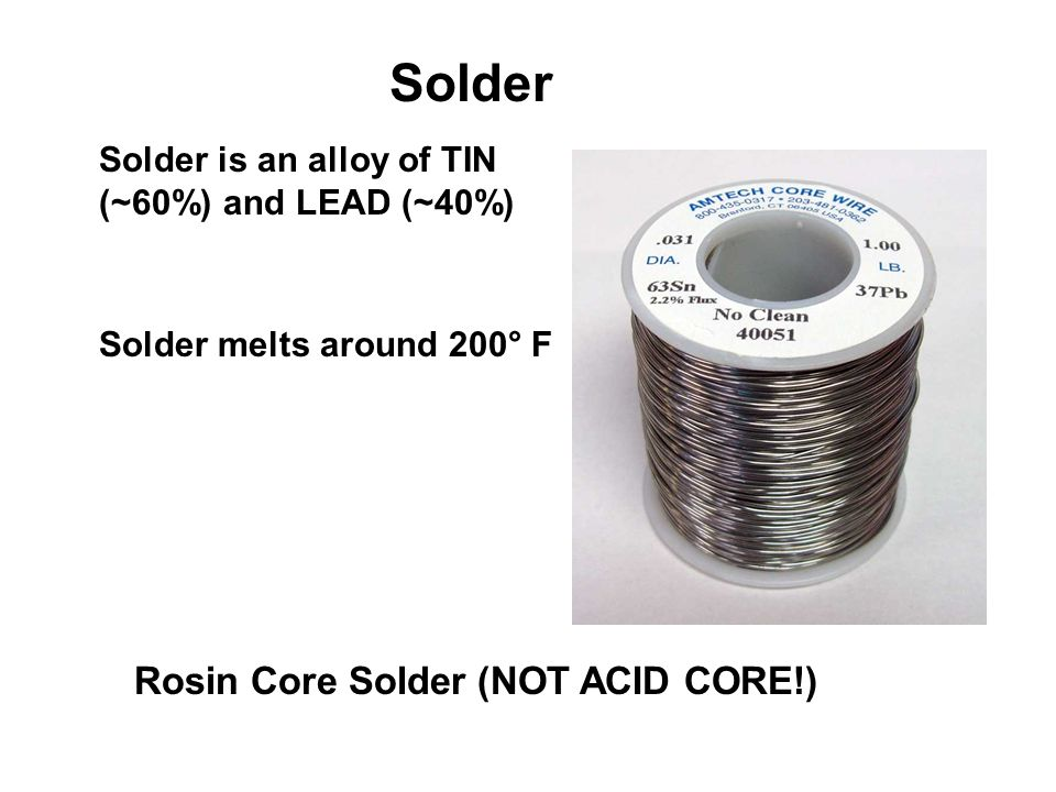 Solder Solder is an alloy of TIN (~60%) and LEAD (~40%) Rosin Core Solder (NOT ACID CORE!) Solder melts around 200° F