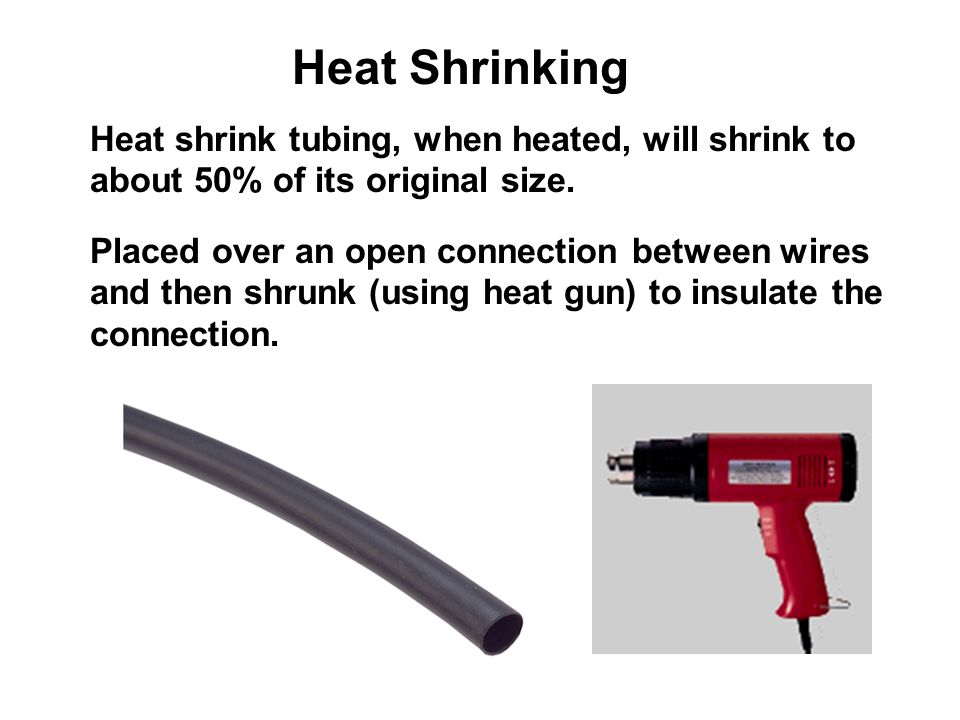 Heat Shrinking Heat shrink tubing, when heated, will shrink to about 50% of its original size.