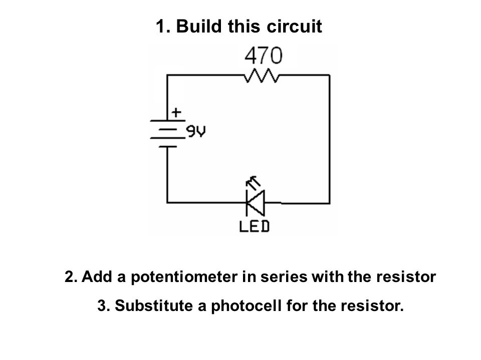 1. Build this circuit 2. Add a potentiometer in series with the resistor 3.