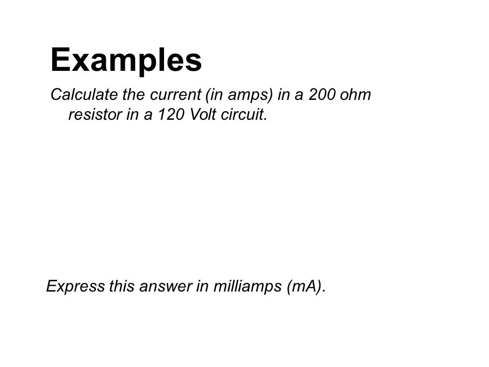 Examples Calculate the current (in amps) in a 200 ohm resistor in a 120 Volt circuit.