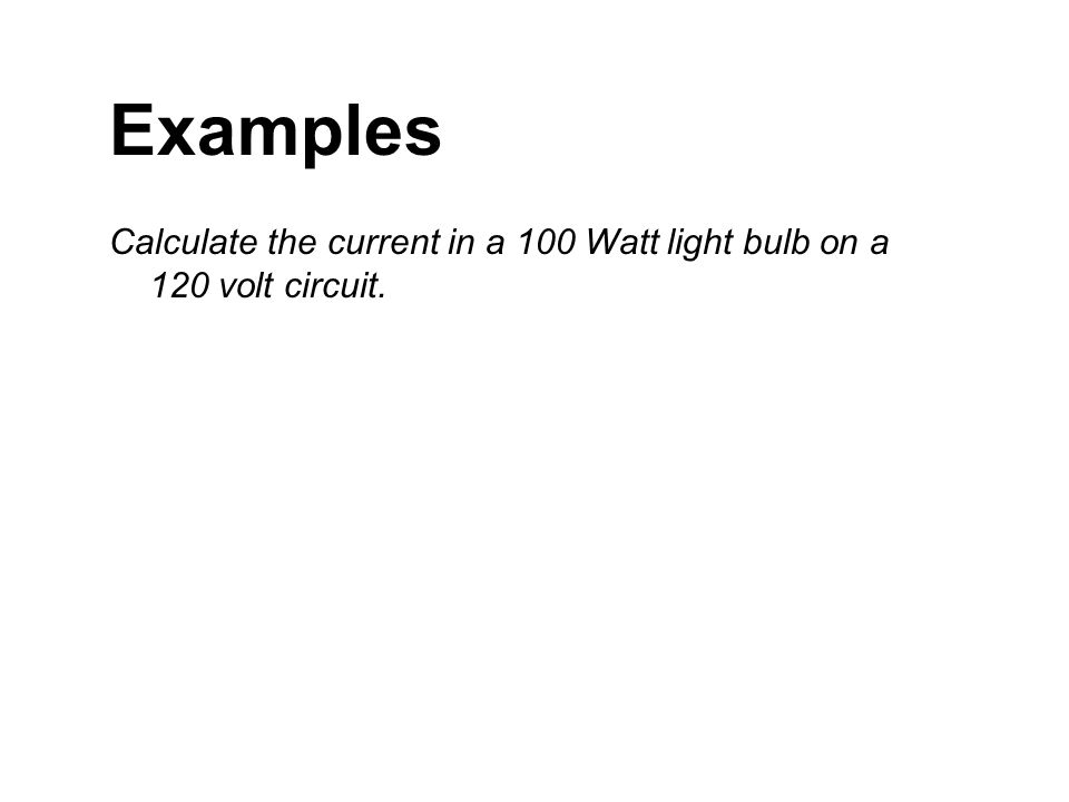 Examples Calculate the current in a 100 Watt light bulb on a 120 volt circuit.