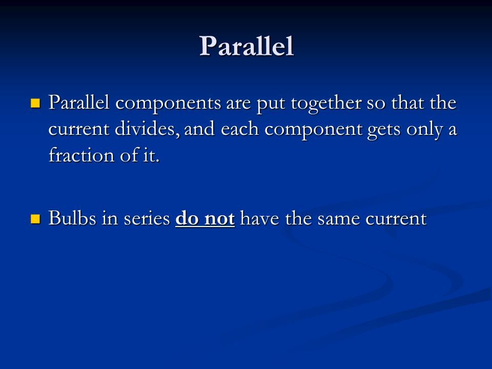 Parallel Parallel components are put together so that the current divides, and each component gets only a fraction of it.