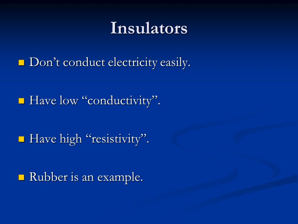 Insulators Don't conduct electricity easily. Don't conduct electricity easily.