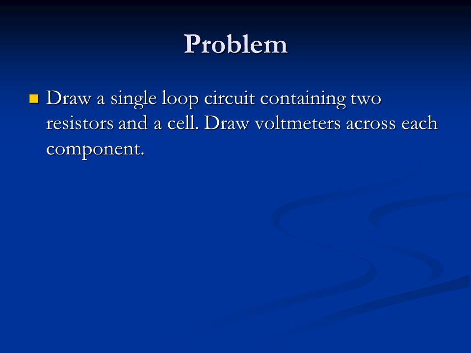 Problem Draw a single loop circuit containing two resistors and a cell.