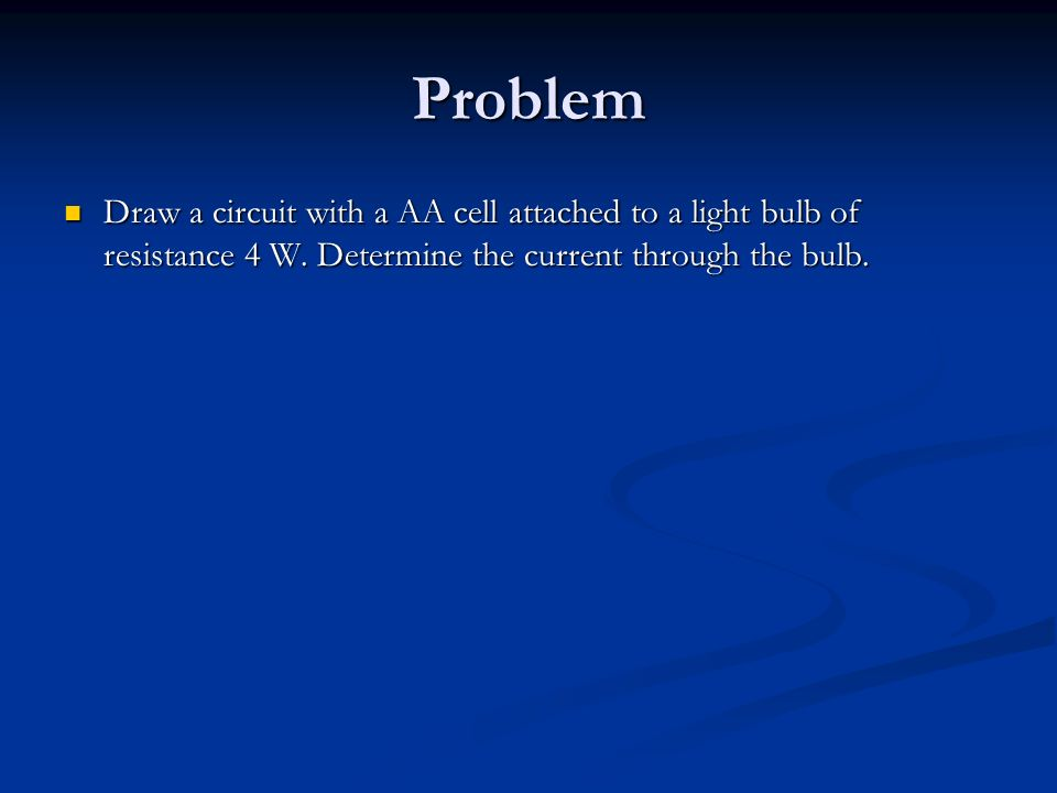 Problem Draw a circuit with a AA cell attached to a light bulb of resistance 4 W.