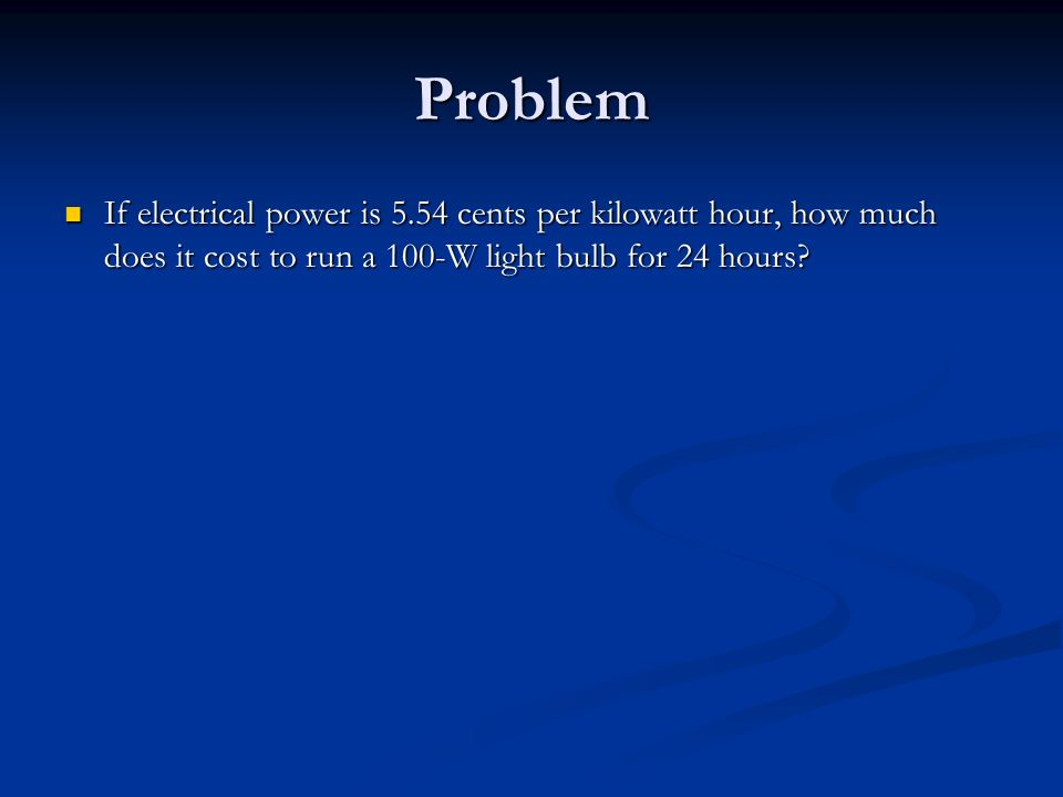 Problem If electrical power is 5.54 cents per kilowatt hour, how much does it cost to run a 100-W light bulb for 24 hours.