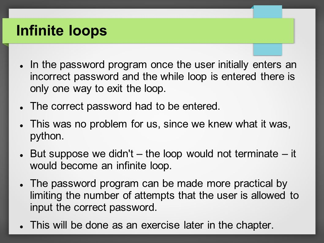 Infinite loops In the password program once the user initially enters an incorrect password and the while loop is entered there is only one way to exit the loop.