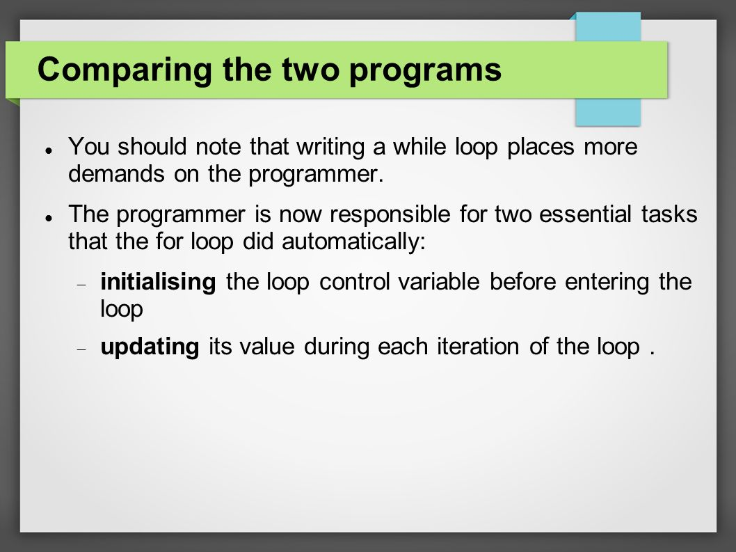 Comparing the two programs You should note that writing a while loop places more demands on the programmer.