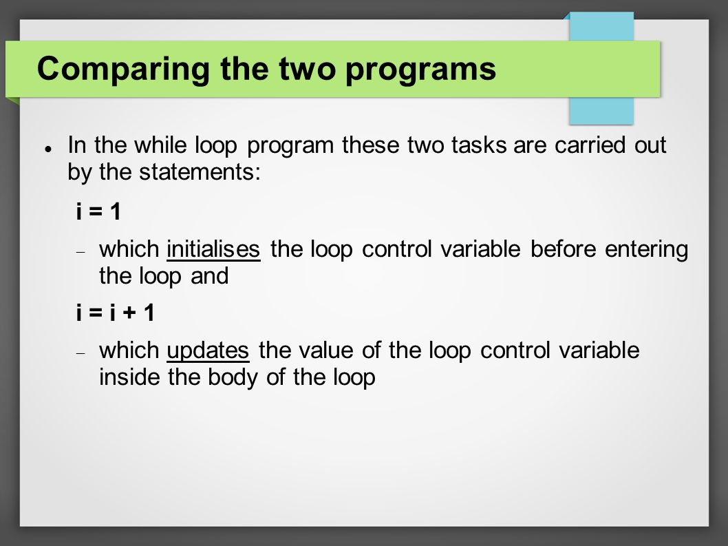Comparing the two programs In the while loop program these two tasks are carried out by the statements: i = 1  which initialises the loop control variable before entering the loop and i = i + 1  which updates the value of the loop control variable inside the body of the loop