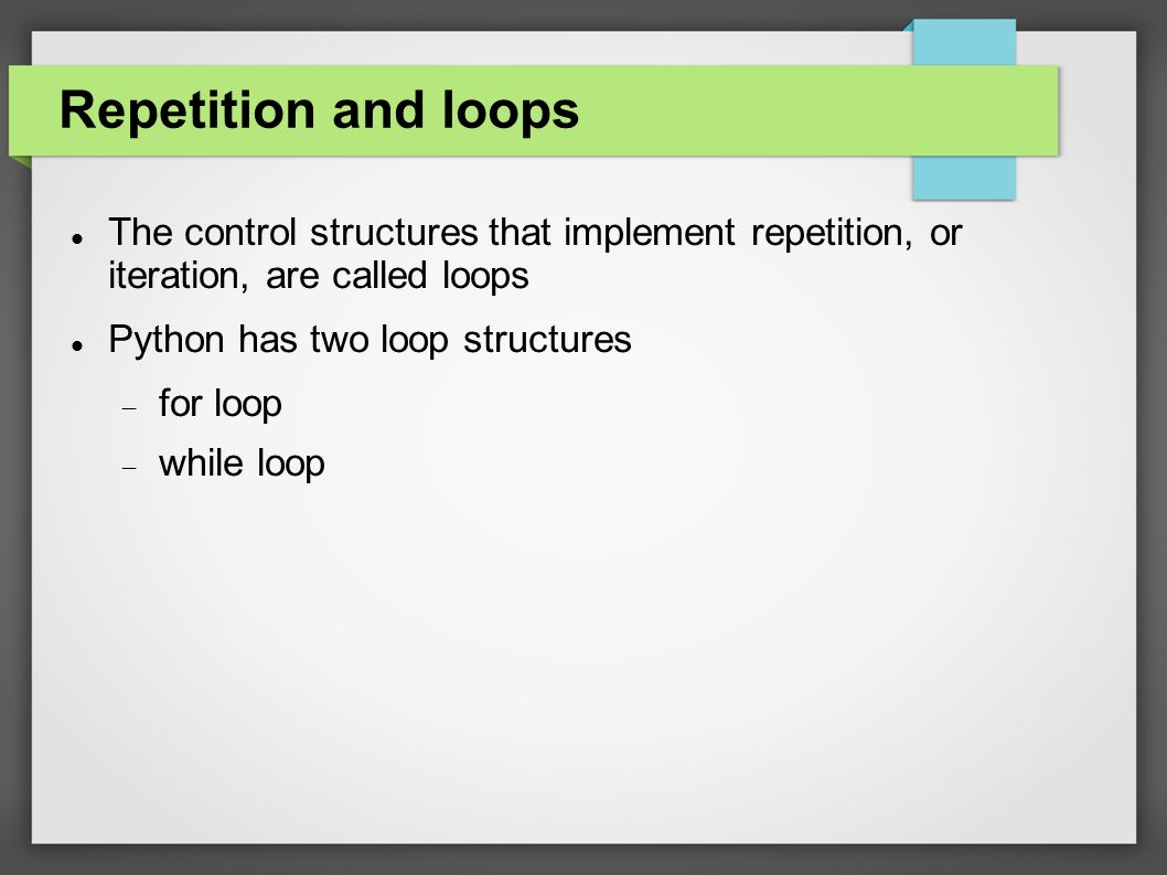 Repetition and loops The control structures that implement repetition, or iteration, are called loops Python has two loop structures  for loop  while loop
