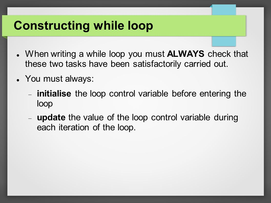 Constructing while loop When writing a while loop you must ALWAYS check that these two tasks have been satisfactorily carried out.