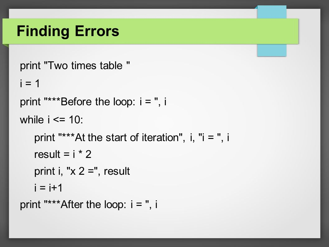 Finding Errors print Two times table i = 1 print ***Before the loop: i = , i while i <= 10: print ***At the start of iteration , i, i = , i result = i * 2 print i, x 2 = , result i = i+1 print ***After the loop: i = , i