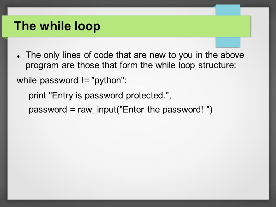 The while loop The only lines of code that are new to you in the above program are those that form the while loop structure: while password != python : print Entry is password protected. , password = raw_input( Enter the password.