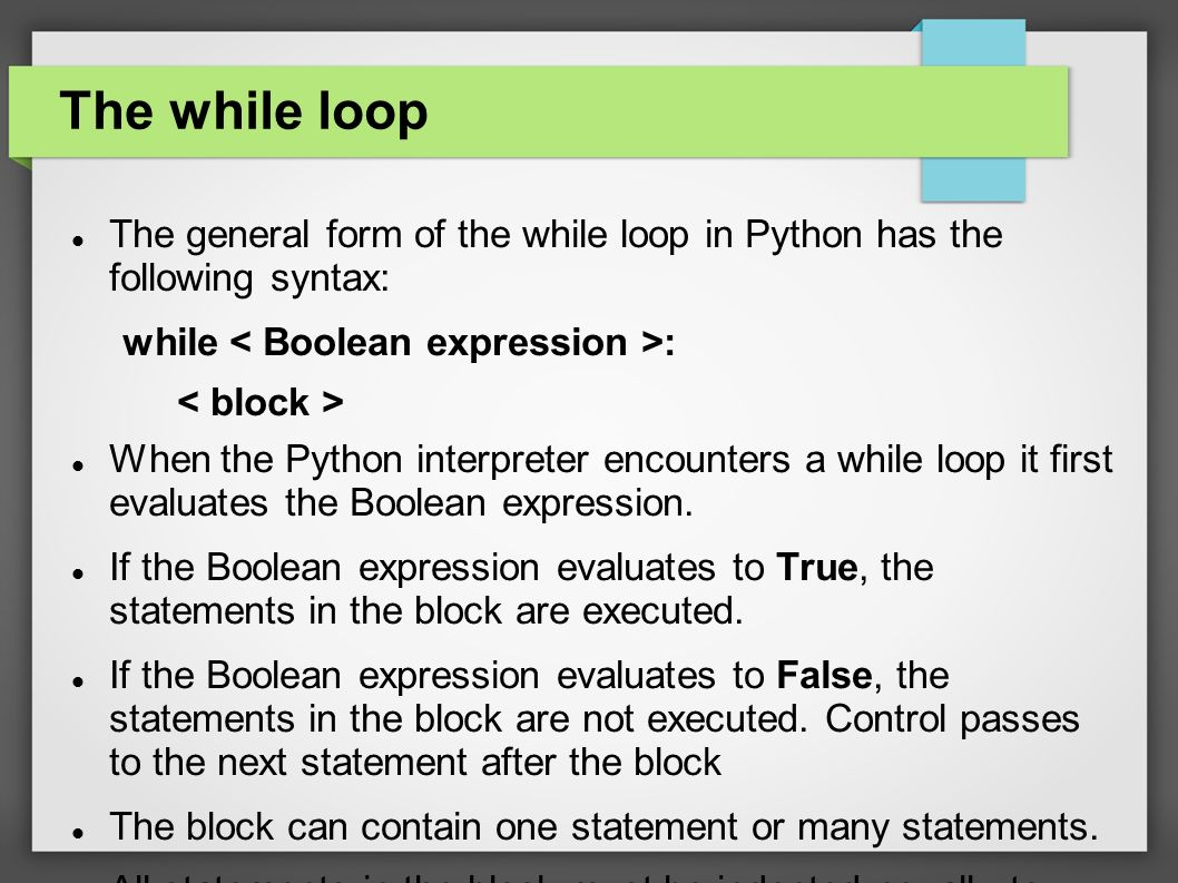 The while loop The general form of the while loop in Python has the following syntax: while : When the Python interpreter encounters a while loop it first evaluates the Boolean expression.