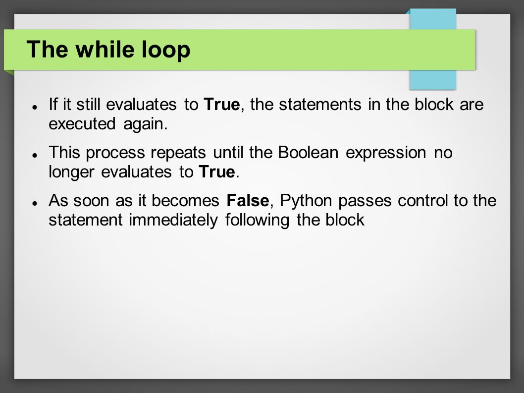 The while loop If it still evaluates to True, the statements in the block are executed again.