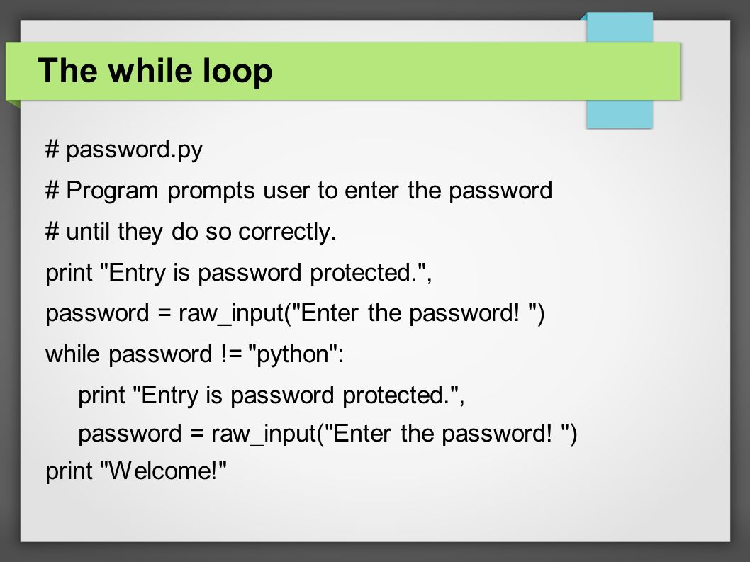 The while loop # password.py # Program prompts user to enter the password # until they do so correctly.