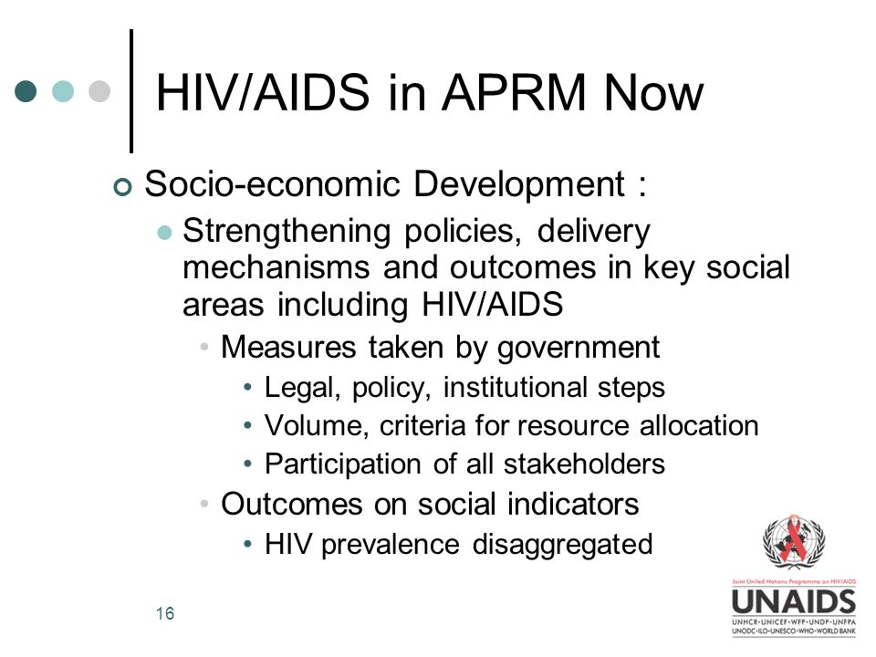 16 HIV/AIDS in APRM Now Socio-economic Development : Strengthening policies, delivery mechanisms and outcomes in key social areas including HIV/AIDS Measures taken by government Legal, policy, institutional steps Volume, criteria for resource allocation Participation of all stakeholders Outcomes on social indicators HIV prevalence disaggregated