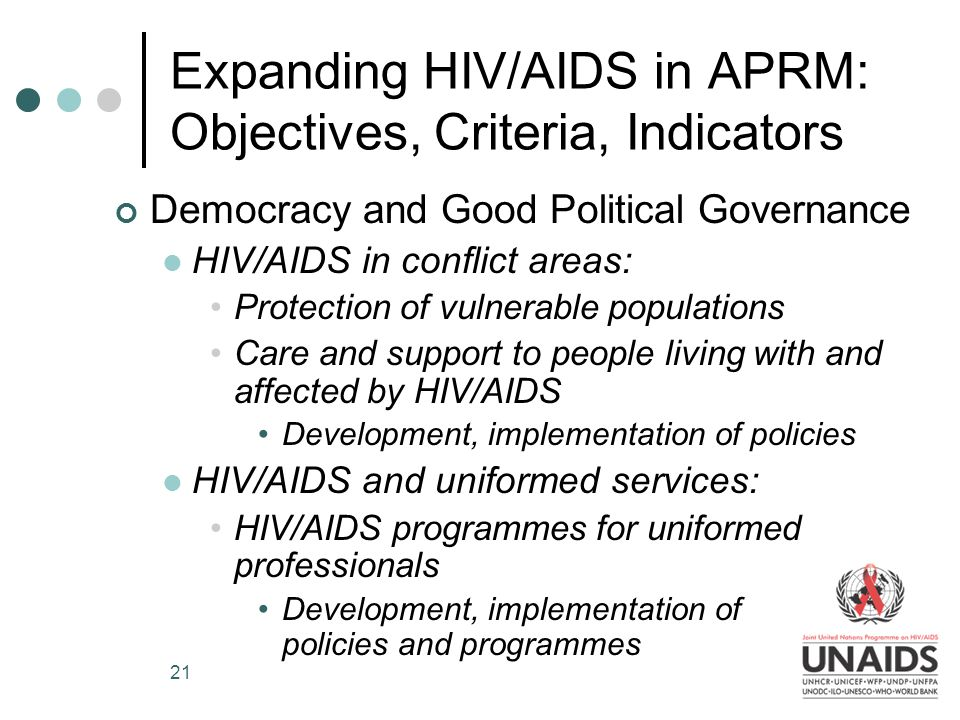 21 Expanding HIV/AIDS in APRM: Objectives, Criteria, Indicators Democracy and Good Political Governance HIV/AIDS in conflict areas: Protection of vulnerable populations Care and support to people living with and affected by HIV/AIDS Development, implementation of policies HIV/AIDS and uniformed services: HIV/AIDS programmes for uniformed professionals Development, implementation of policies and programmes