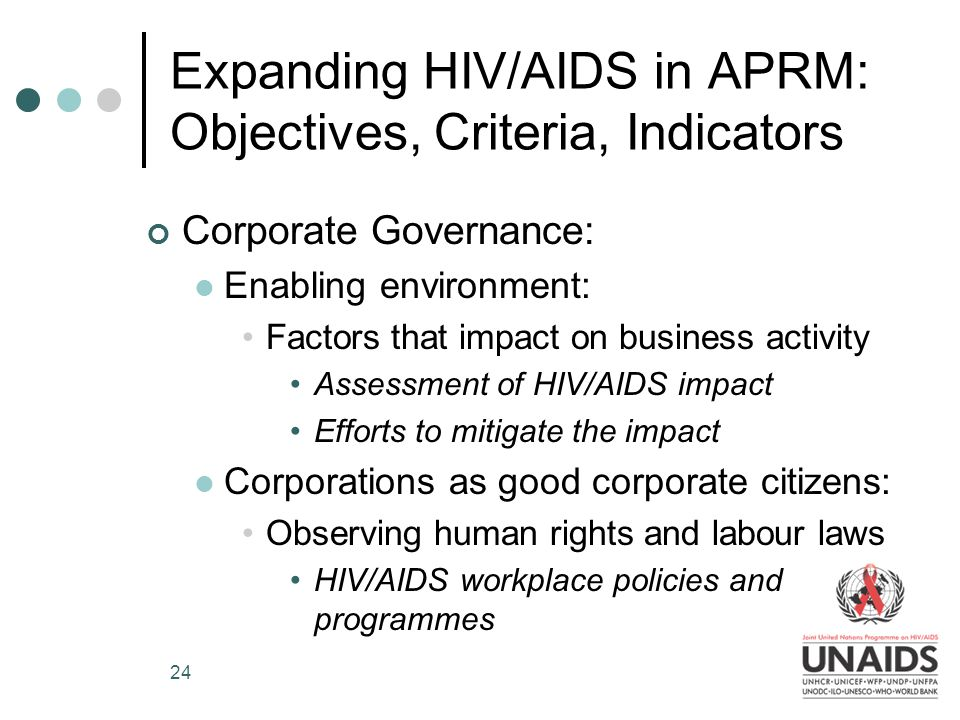 24 Expanding HIV/AIDS in APRM: Objectives, Criteria, Indicators Corporate Governance: Enabling environment: Factors that impact on business activity Assessment of HIV/AIDS impact Efforts to mitigate the impact Corporations as good corporate citizens: Observing human rights and labour laws HIV/AIDS workplace policies and programmes