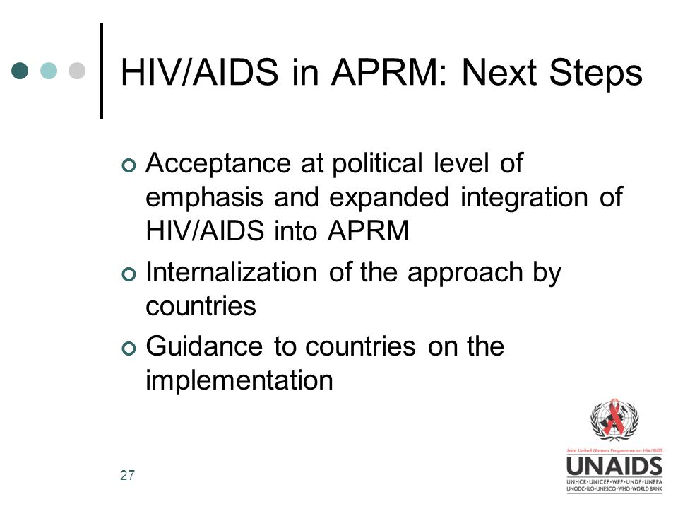 27 HIV/AIDS in APRM: Next Steps Acceptance at political level of emphasis and expanded integration of HIV/AIDS into APRM Internalization of the approach by countries Guidance to countries on the implementation