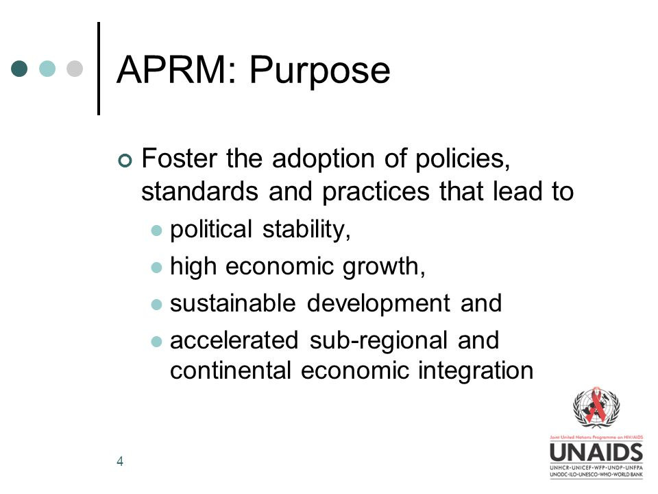 4 APRM: Purpose Foster the adoption of policies, standards and practices that lead to political stability, high economic growth, sustainable development and accelerated sub-regional and continental economic integration