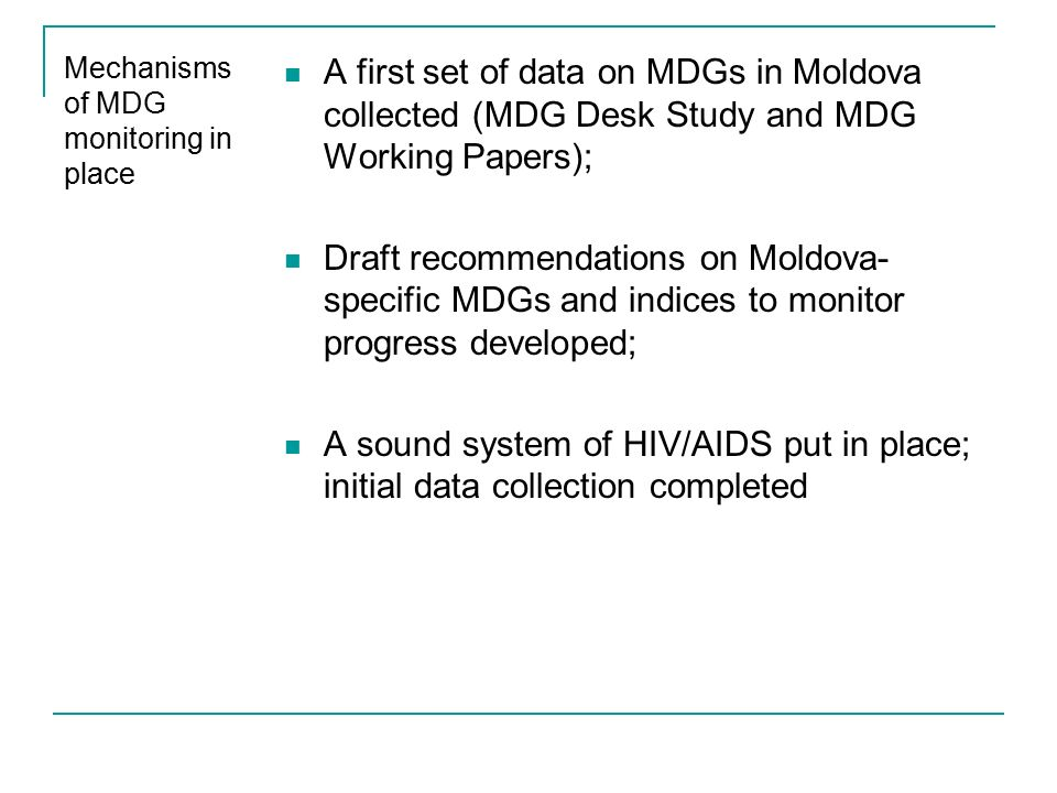 Mechanisms of MDG monitoring in place A first set of data on MDGs in Moldova collected (MDG Desk Study and MDG Working Papers); Draft recommendations on Moldova- specific MDGs and indices to monitor progress developed; A sound system of HIV/AIDS put in place; initial data collection completed