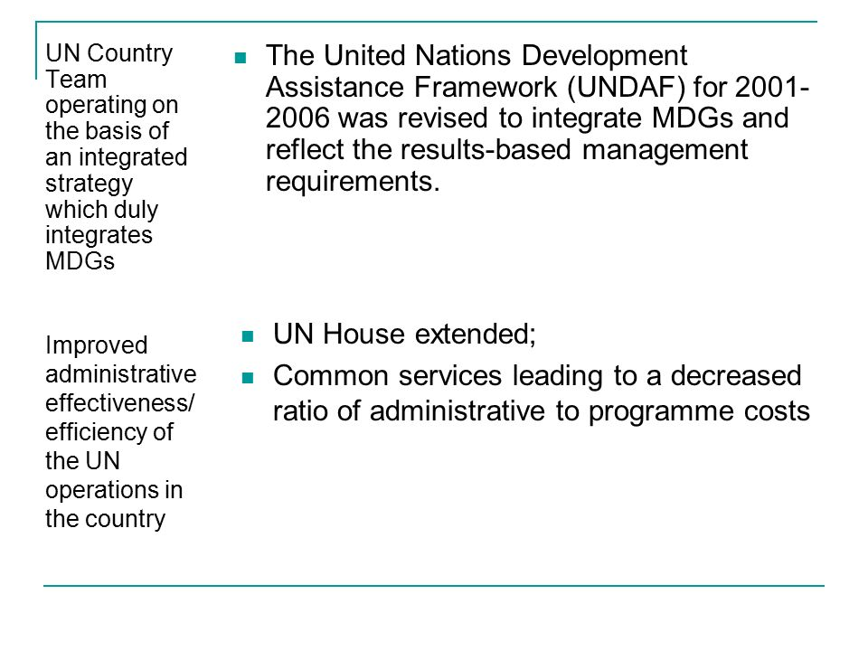 UN Country Team operating on the basis of an integrated strategy which duly integrates MDGs The United Nations Development Assistance Framework (UNDAF) for was revised to integrate MDGs and reflect the results-based management requirements.