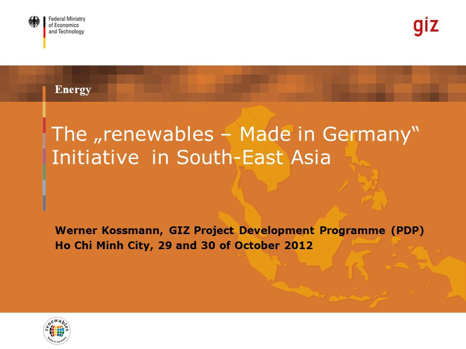 "Energy Werner Kossmann, GIZ Project Development Programme (PDP) Ho Chi Minh City, 29 and 30 of October 2012 The ""renewables – Made in Germany Initiative in South-East Asia"
