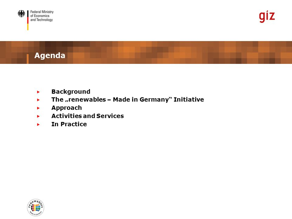 "Agenda  Background  The ""renewables – Made in Germany Initiative  Approach  Activities and Services  In Practice"