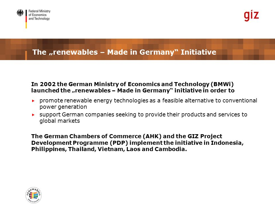 "The ""renewables – Made in Germany Initiative In 2002 the German Ministry of Economics and Technology (BMWi) launched the ""renewables – Made in Germany initiative in order to  promote renewable energy technologies as a feasible alternative to conventional power generation  support German companies seeking to provide their products and services to global markets The German Chambers of Commerce (AHK) and the GIZ Project Development Programme (PDP) implement the initiative in Indonesia, Philippines, Thailand, Vietnam, Laos and Cambodia."