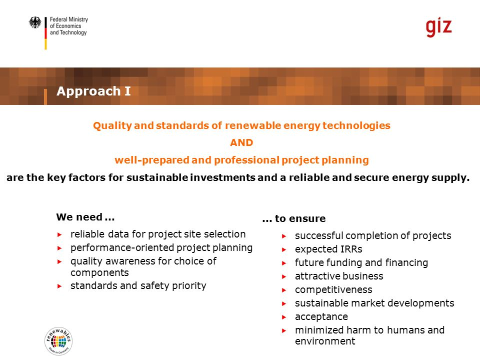 Approach I Quality and standards of renewable energy technologies AND well-prepared and professional project planning are the key factors for sustainable investments and a reliable and secure energy supply.