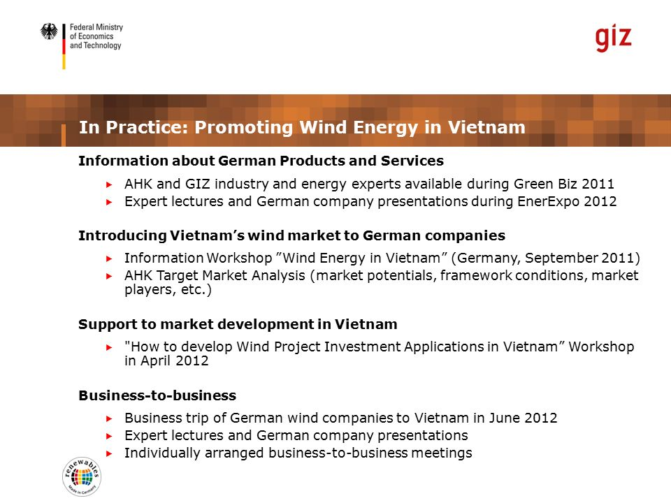 In Practice: Promoting Wind Energy in Vietnam Information about German Products and Services  AHK and GIZ industry and energy experts available during Green Biz 2011  Expert lectures and German company presentations during EnerExpo 2012 Introducing Vietnam's wind market to German companies  Information Workshop Wind Energy in Vietnam (Germany, September 2011)  AHK Target Market Analysis (market potentials, framework conditions, market players, etc.) Support to market development in Vietnam  How to develop Wind Project Investment Applications in Vietnam Workshop in April 2012 Business-to-business  Business trip of German wind companies to Vietnam in June 2012  Expert lectures and German company presentations  Individually arranged business-to-business meetings