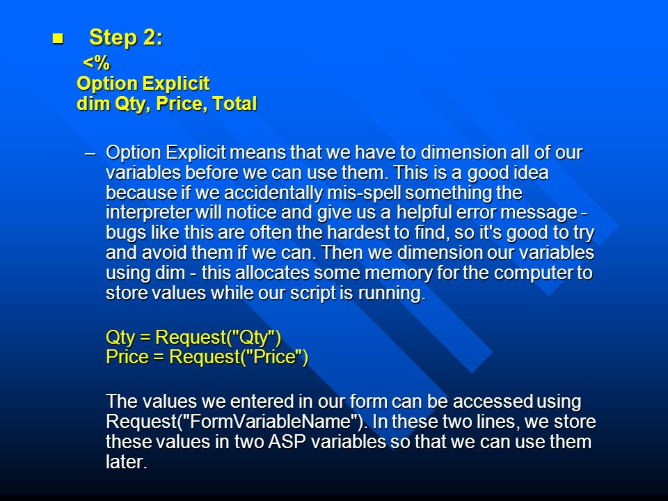 Step 2: <% Option Explicit dim Qty, Price, Total Step 2: <% Option Explicit dim Qty, Price, Total –Option Explicit means that we have to dimension all of our variables before we can use them.