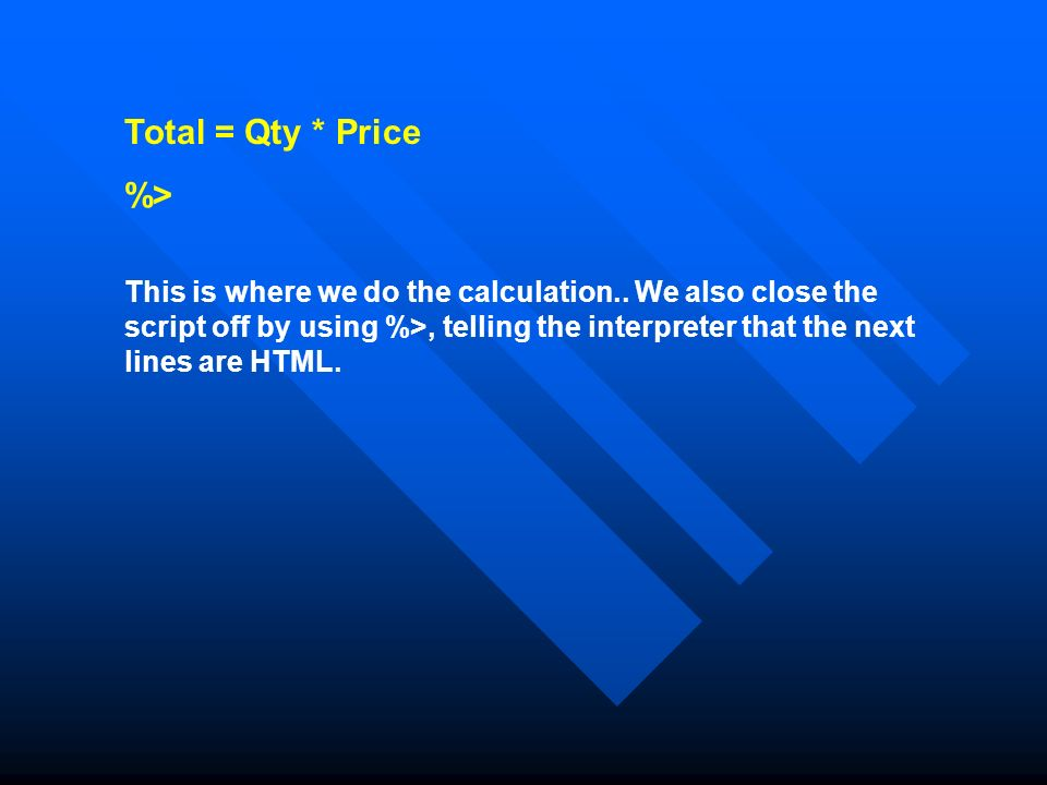 Total = Qty * Price %> This is where we do the calculation..