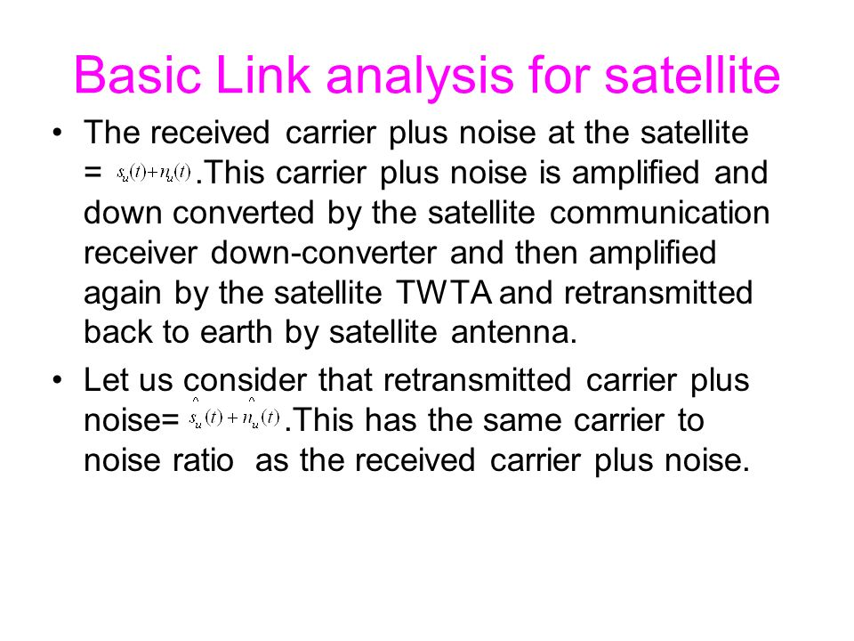 Basic Link analysis for satellite The received carrier plus noise at the satellite =.This carrier plus noise is amplified and down converted by the satellite communication receiver down-converter and then amplified again by the satellite TWTA and retransmitted back to earth by satellite antenna.