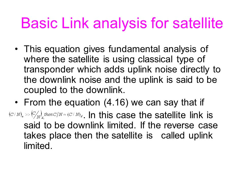 Basic Link analysis for satellite This equation gives fundamental analysis of where the satellite is using classical type of transponder which adds uplink noise directly to the downlink noise and the uplink is said to be coupled to the downlink.